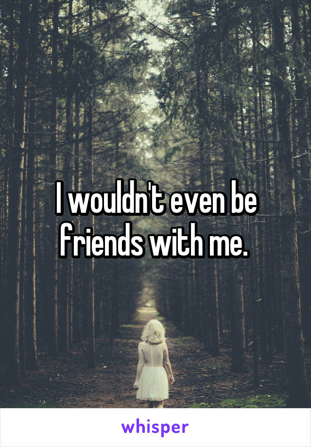 I wouldn't even be friends with me.