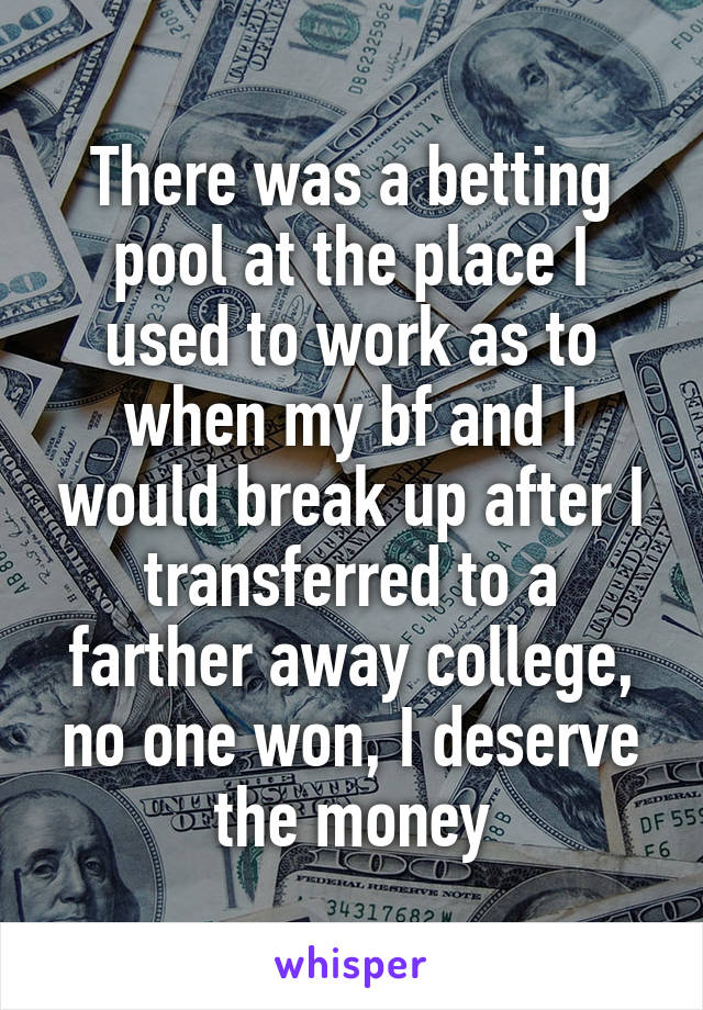 There was a betting pool at the place I used to work as to when my bf and I would break up after I transferred to a farther away college, no one won, I deserve the money