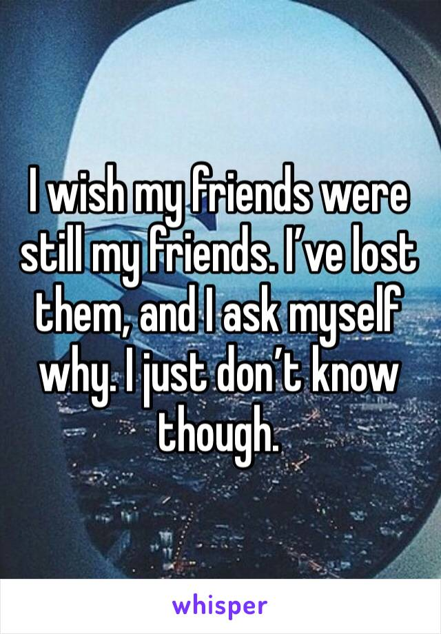 I wish my friends were still my friends. I've lost them, and I ask myself why. I just don't know though.