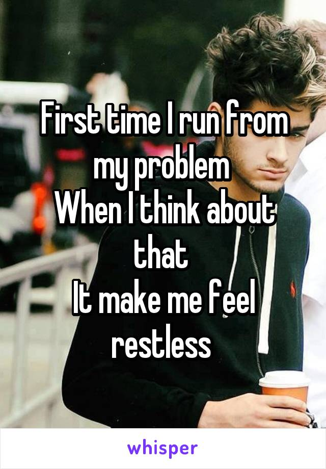 First time I run from my problem  When I think about that  It make me feel restless