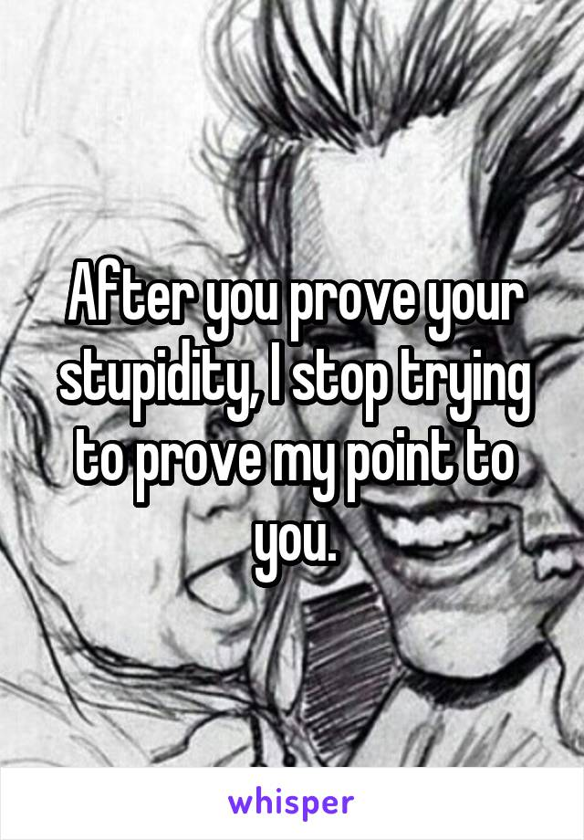 After you prove your stupidity, I stop trying to prove my point to you.