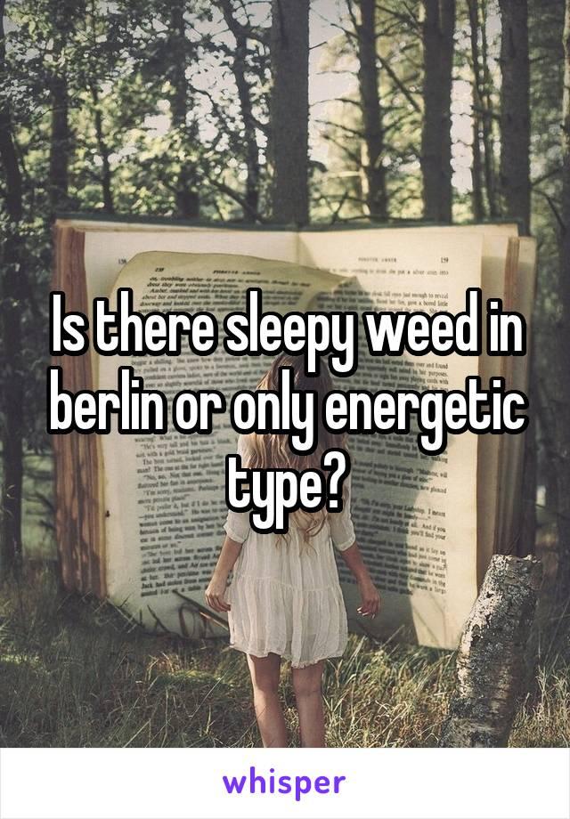 Is there sleepy weed in berlin or only energetic type?