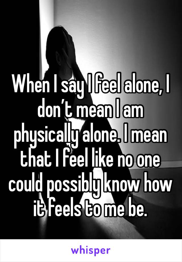 When I say I feel alone, I don't mean I am physically alone. I mean that I feel like no one could possibly know how it feels to me be.