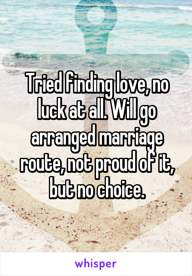 Tried finding love, no luck at all. Will go arranged marriage route, not proud of it, but no choice.