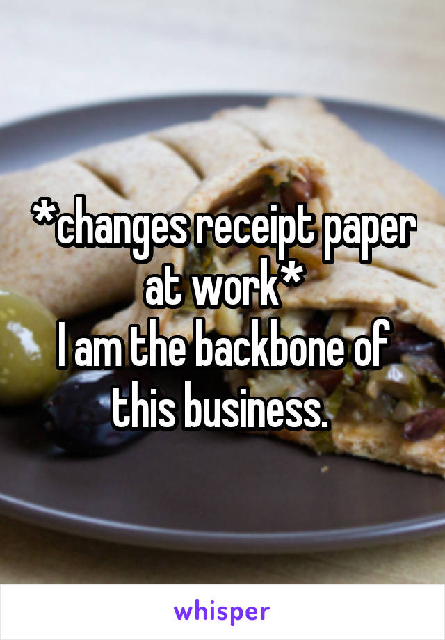 *changes receipt paper at work* I am the backbone of this business.
