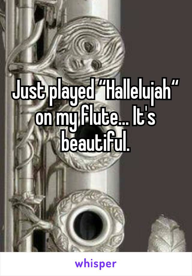 """Just played """"Hallelujah"""" on my flute... It's beautiful."""