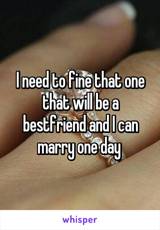 I need to fine that one that will be a bestfriend and I can marry one day