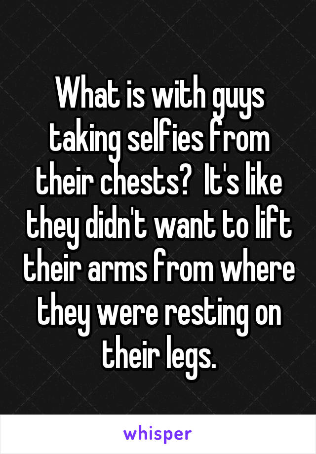 What is with guys taking selfies from their chests?  It's like they didn't want to lift their arms from where they were resting on their legs.