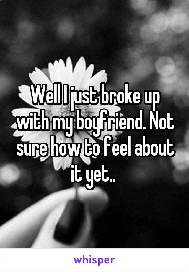 Well I just broke up with my boyfriend. Not sure how to feel about it yet..