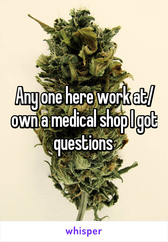 Any one here work at/ own a medical shop I got questions