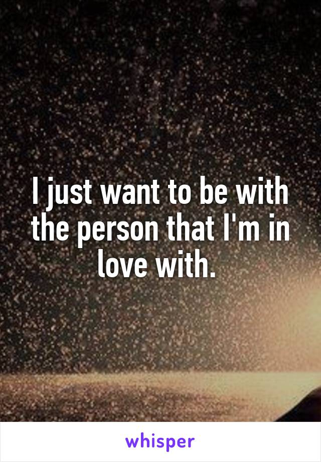 I just want to be with the person that I'm in love with.