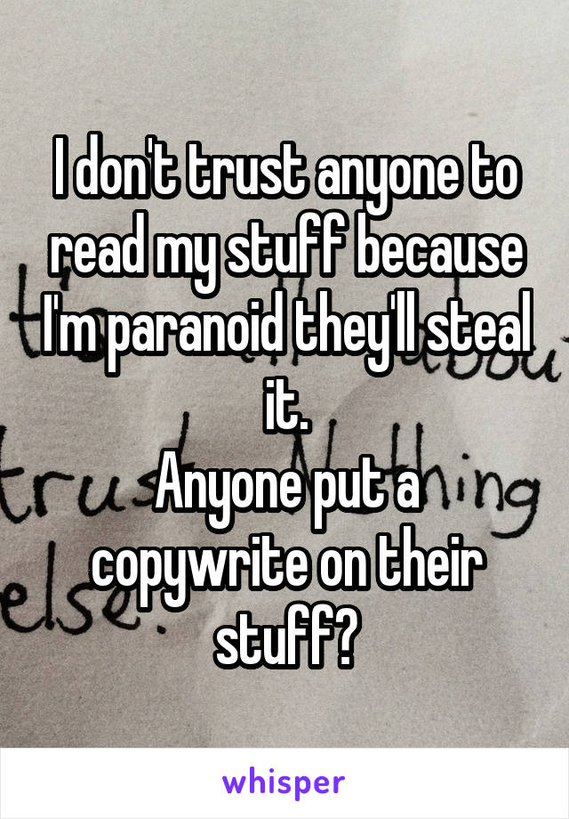 I don't trust anyone to read my stuff because I'm paranoid they'll steal it. Anyone put a copywrite on their stuff?