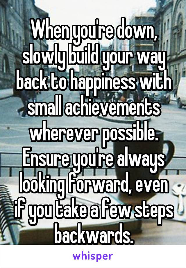 When you're down, slowly build your way back to happiness with small achievements wherever possible. Ensure you're always looking forward, even if you take a few steps backwards.