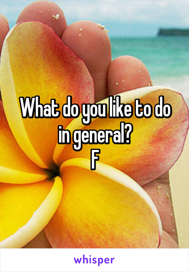 What do you like to do in general? F