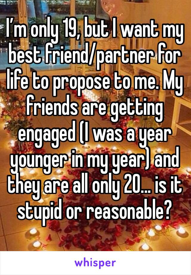 I'm only 19, but I want my best friend/partner for life to propose to me. My friends are getting engaged (I was a year younger in my year) and they are all only 20... is it stupid or reasonable?