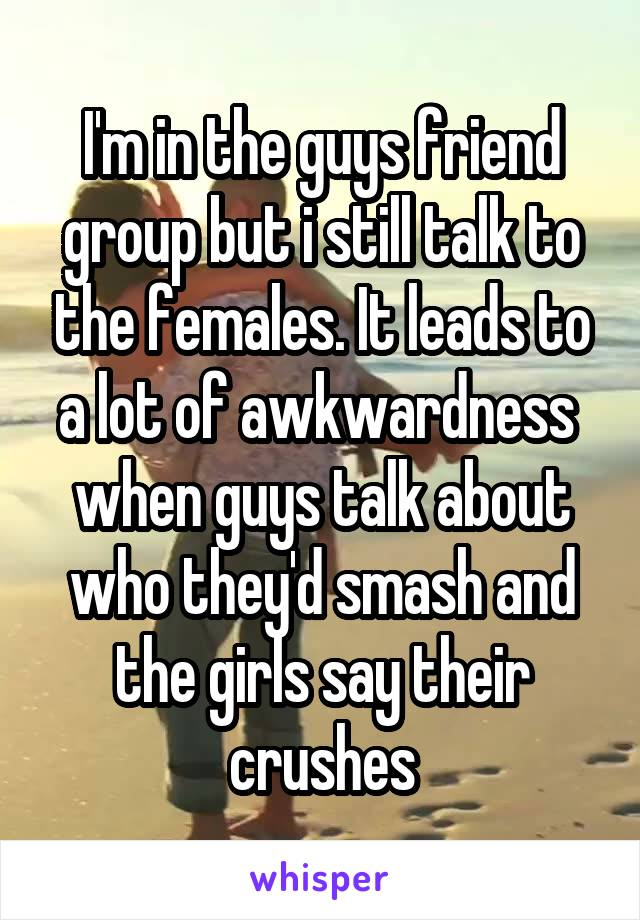 I'm in the guys friend group but i still talk to the females. It leads to a lot of awkwardness  when guys talk about who they'd smash and the girls say their crushes