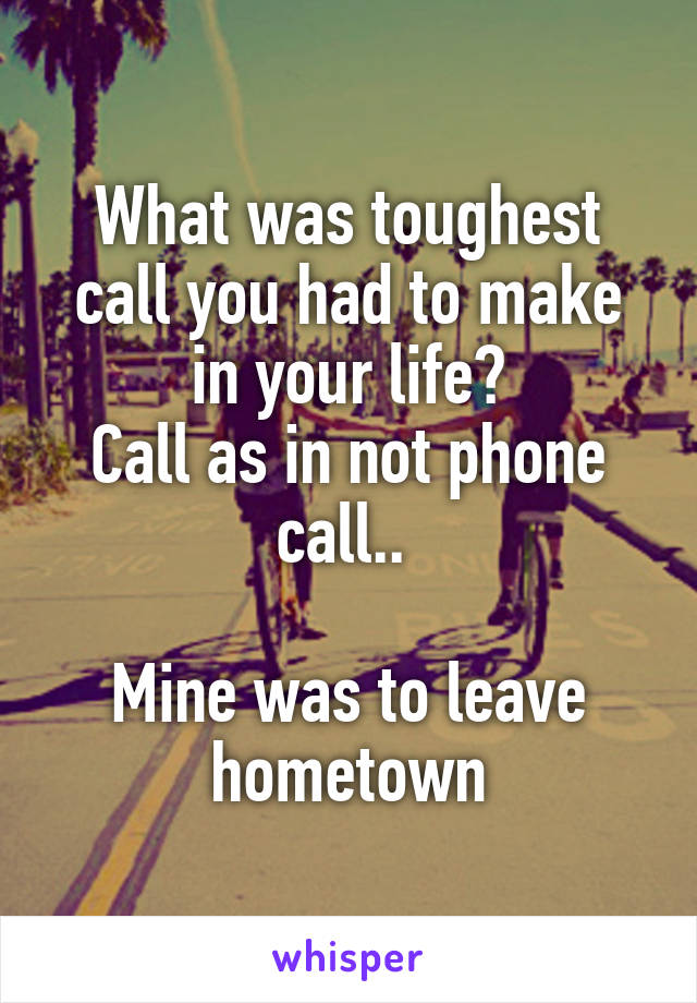What was toughest call you had to make in your life? Call as in not phone call..   Mine was to leave hometown