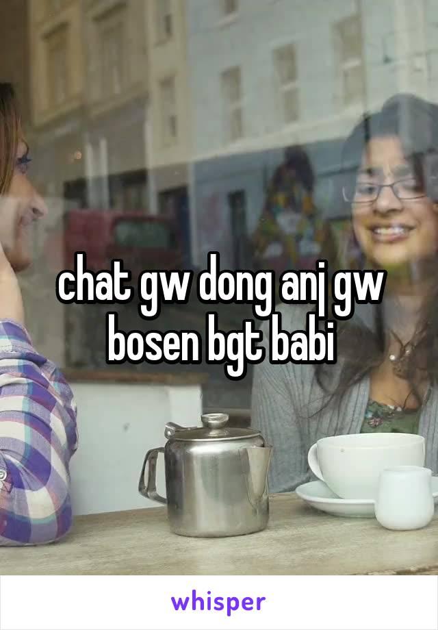 chat gw dong anj gw bosen bgt babi