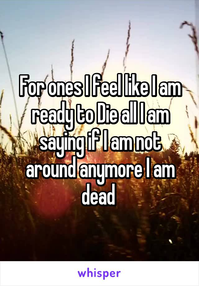 For ones I feel like I am ready to Die all I am saying if I am not around anymore I am dead