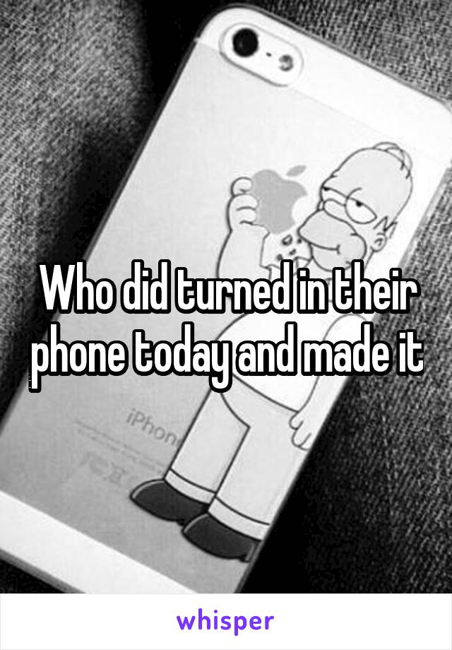 Who did turned in their phone today and made it