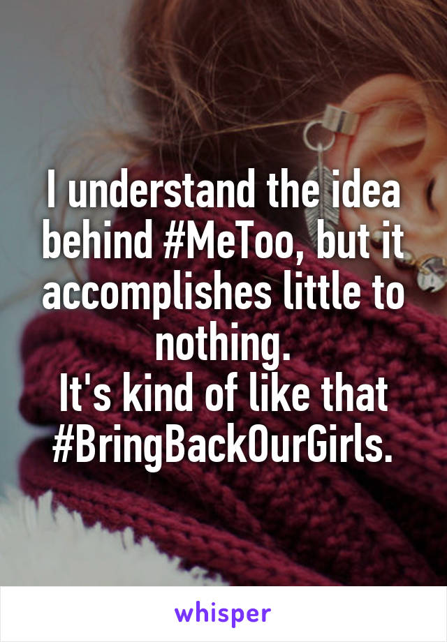 I understand the idea behind #MeToo, but it accomplishes little to nothing. It's kind of like that #BringBackOurGirls.