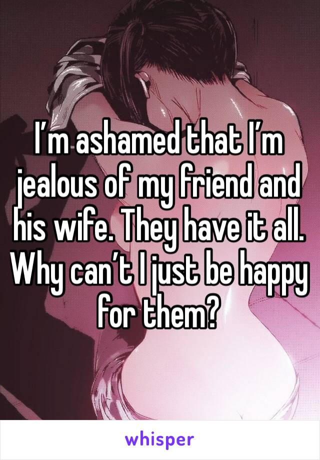 I'm ashamed that I'm jealous of my friend and his wife. They have it all. Why can't I just be happy for them?