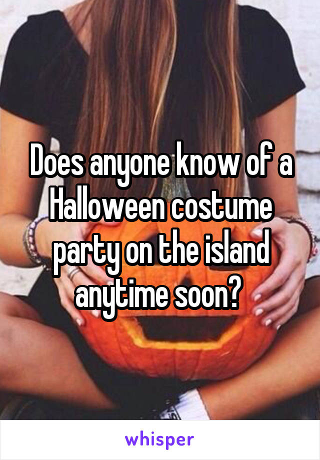 Does anyone know of a Halloween costume party on the island anytime soon?