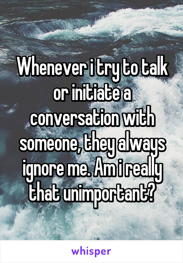 Whenever i try to talk or initiate a conversation with someone, they always ignore me. Am i really that unimportant?