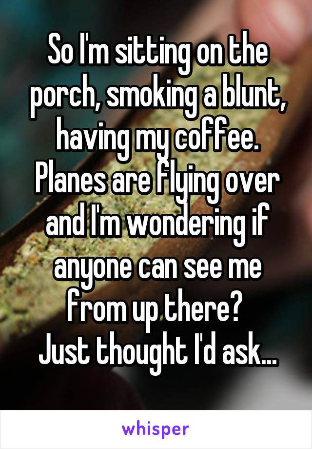So I'm sitting on the porch, smoking a blunt, having my coffee. Planes are flying over and I'm wondering if anyone can see me from up there?  Just thought I'd ask...