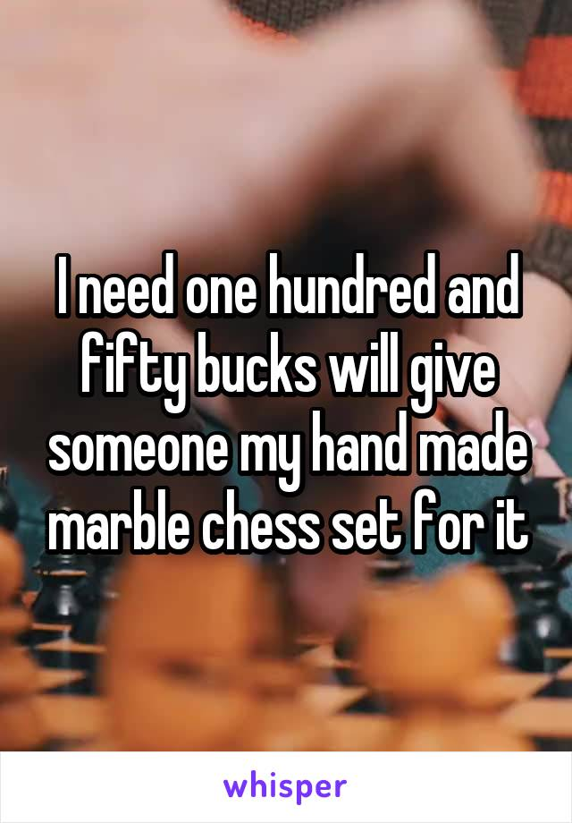I need one hundred and fifty bucks will give someone my hand made marble chess set for it