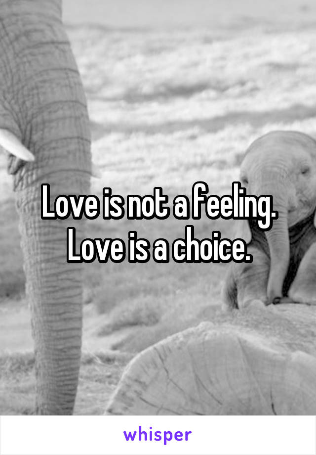 Love is not a feeling. Love is a choice.
