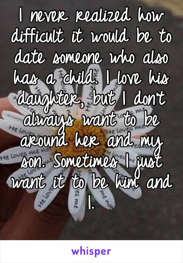 I never realized how difficult it would be to date someone who also has a child. I love his daughter, but I don't always want to be around her and my son. Sometimes I just want it to be him and I.