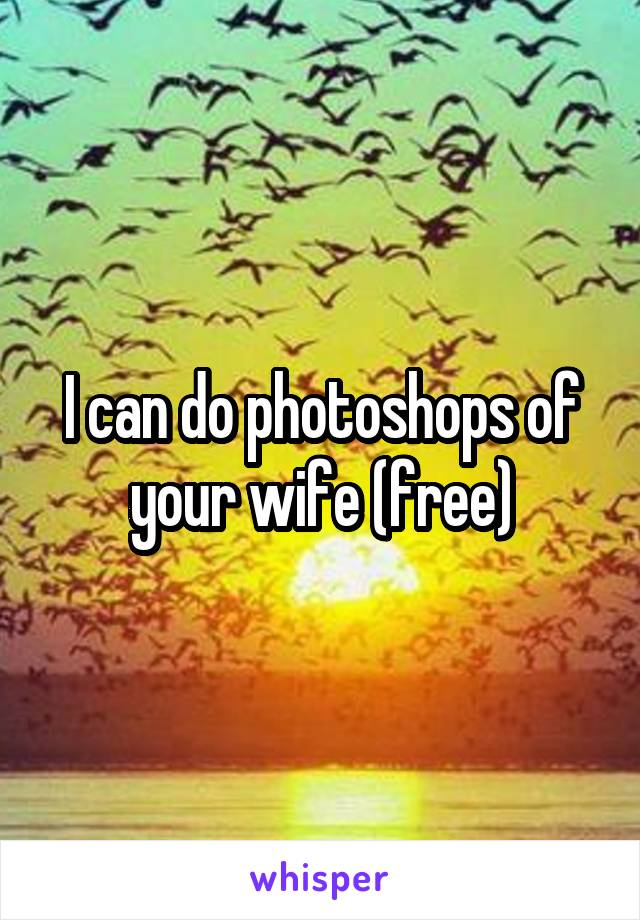 I can do photoshops of your wife (free)