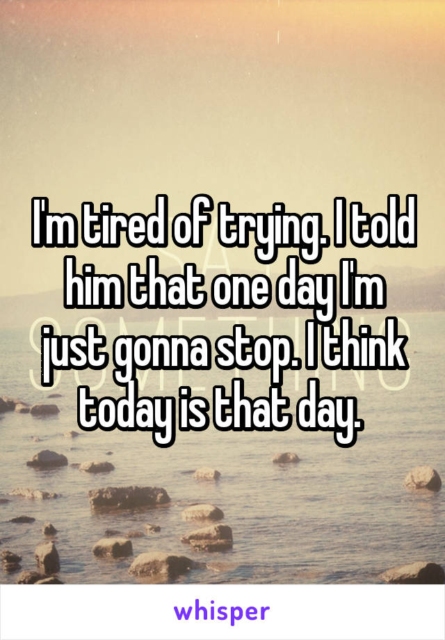 I'm tired of trying. I told him that one day I'm just gonna stop. I think today is that day.