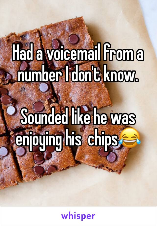 Had a voicemail from a number I don't know.   Sounded like he was enjoying his  chips😂