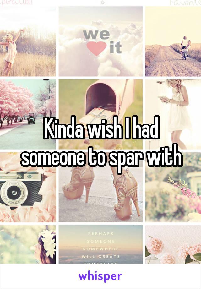 Kinda wish I had someone to spar with