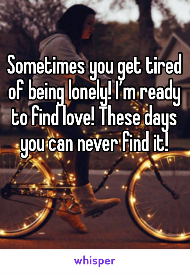 Sometimes you get tired of being lonely! I'm ready to find love! These days you can never find it!