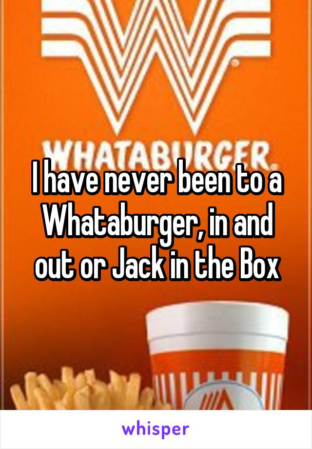 I have never been to a Whataburger, in and out or Jack in the Box