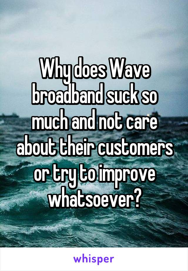 Why does Wave broadband suck so much and not care about their customers or try to improve whatsoever?