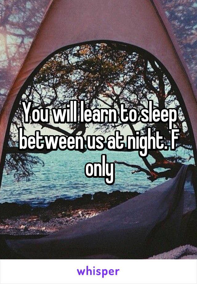 You will learn to sleep between us at night. F only