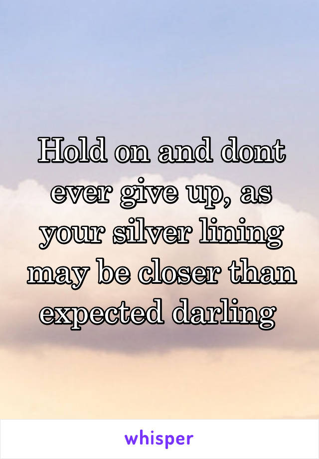 Hold on and dont ever give up, as your silver lining may be closer than expected darling