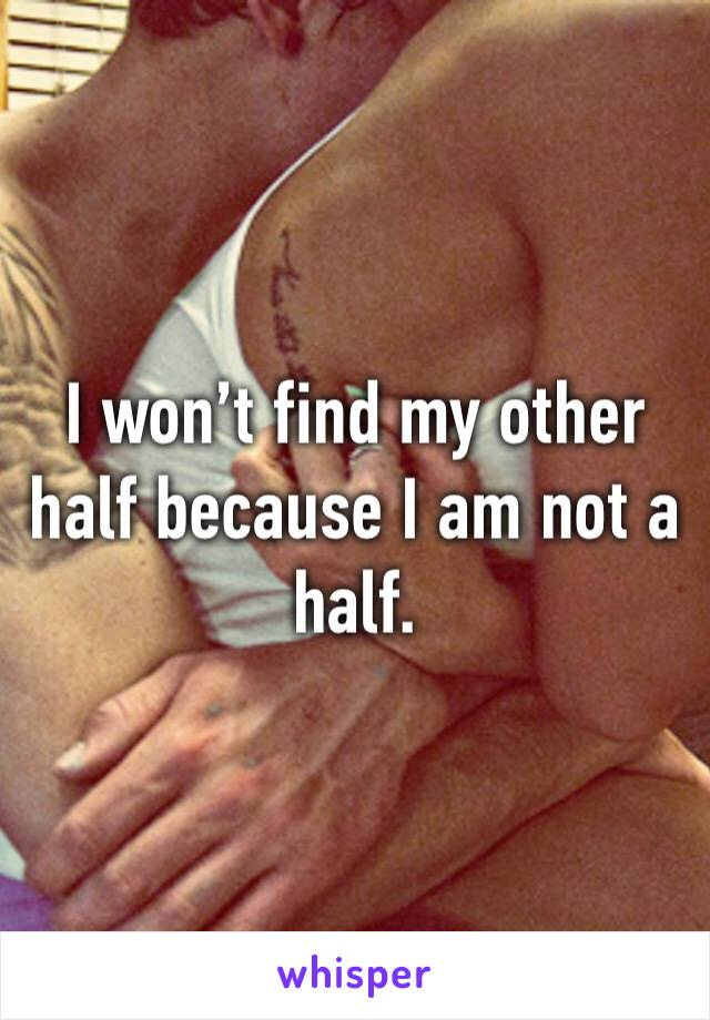 I won't find my other half because I am not a half.