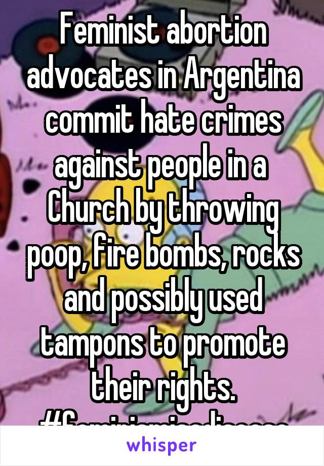 Feminist abortion advocates in Argentina commit hate crimes against people in a  Church by throwing poop, fire bombs, rocks and possibly used tampons to promote their rights. #feminismisadisease
