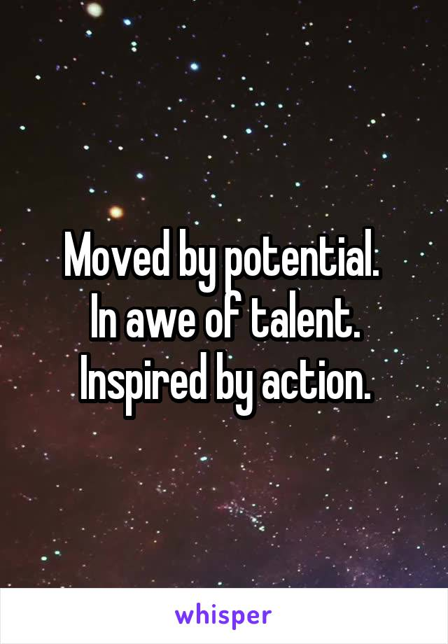 Moved by potential.  In awe of talent. Inspired by action.