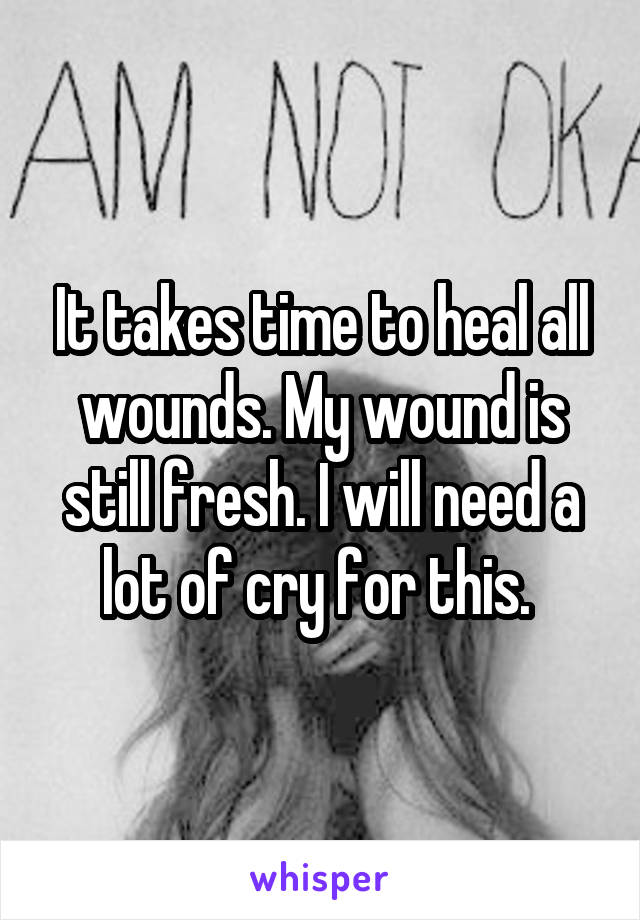 It takes time to heal all wounds. My wound is still fresh. I will need a lot of cry for this.