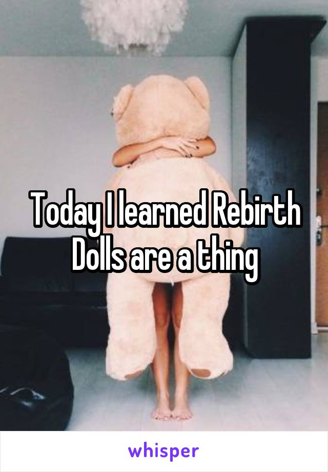 Today I learned Rebirth Dolls are a thing