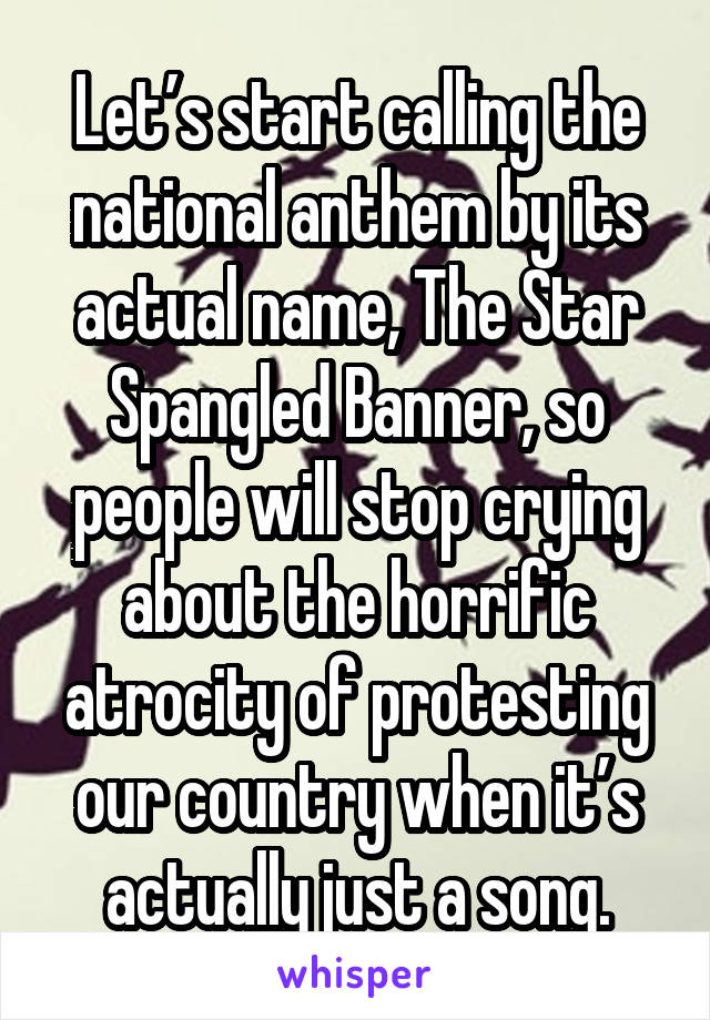 Let's start calling the national anthem by its actual name, The Star Spangled Banner, so people will stop crying about the horrific atrocity of protesting our country when it's actually just a song.