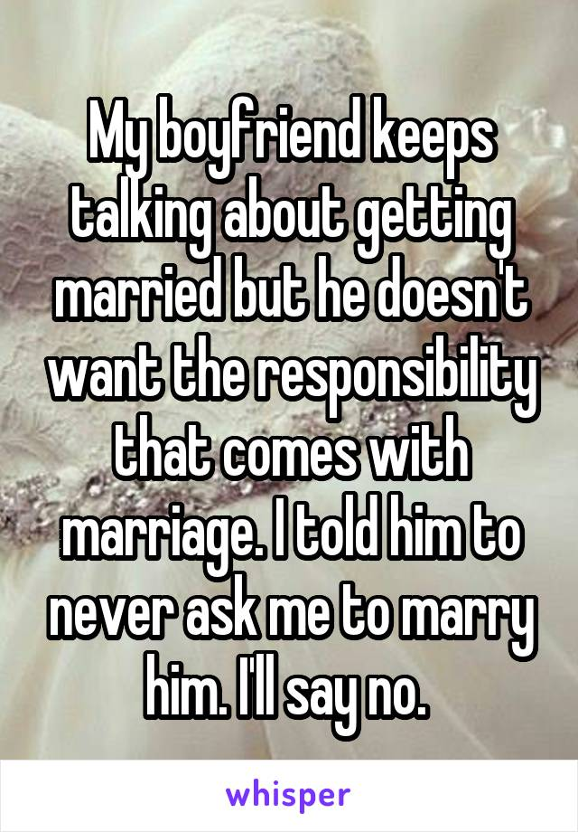 My boyfriend keeps talking about getting married but he doesn't want the responsibility that comes with marriage. I told him to never ask me to marry him. I'll say no.