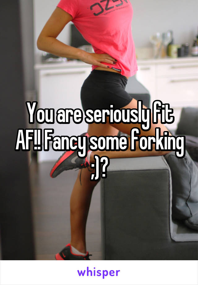 You are seriously fit AF!! Fancy some forking ;)?