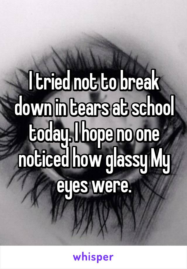 I tried not to break down in tears at school today. I hope no one noticed how glassy My eyes were.
